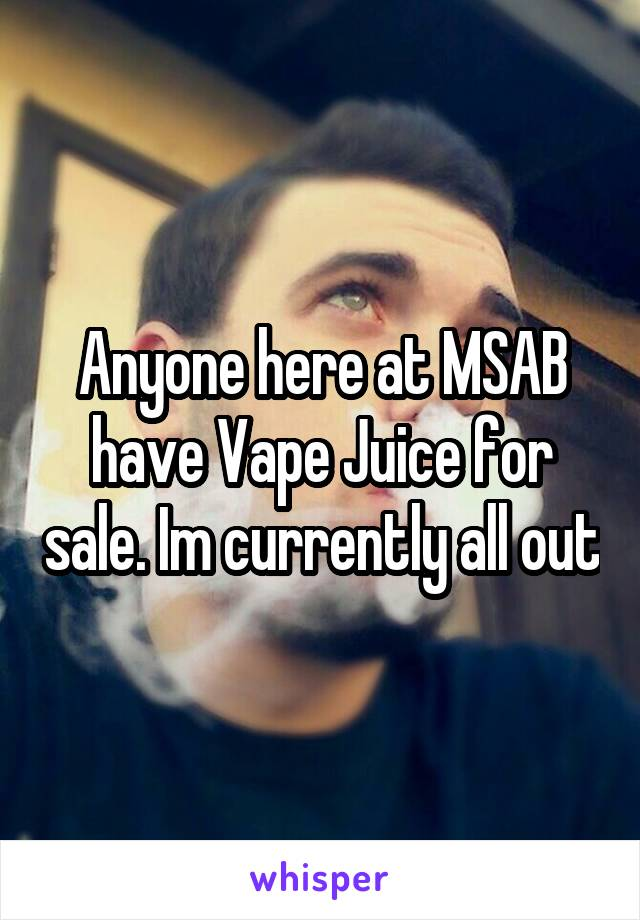 Anyone here at MSAB have Vape Juice for sale. Im currently all out