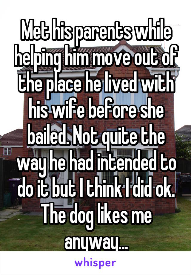 Met his parents while helping him move out of the place he lived with his wife before she bailed. Not quite the way he had intended to do it but I think I did ok. The dog likes me anyway...
