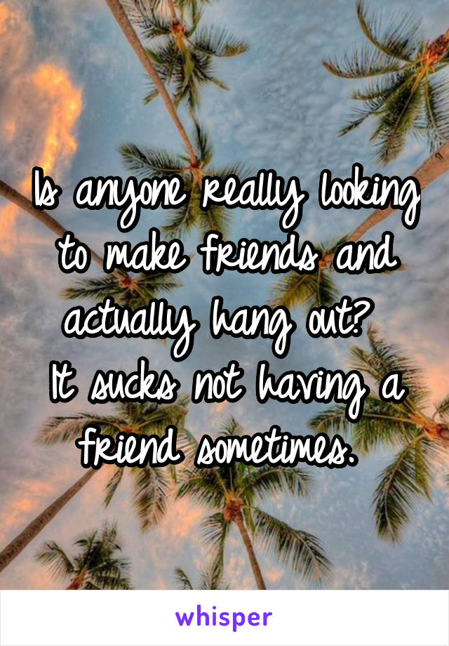 Is anyone really looking to make friends and actually hang out?  It sucks not having a friend sometimes.