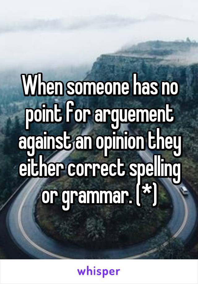 When someone has no point for arguement against an opinion they either correct spelling or grammar. (*)