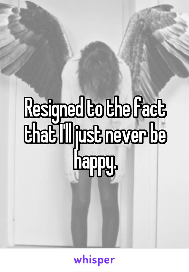 Resigned to the fact that I'll just never be happy.