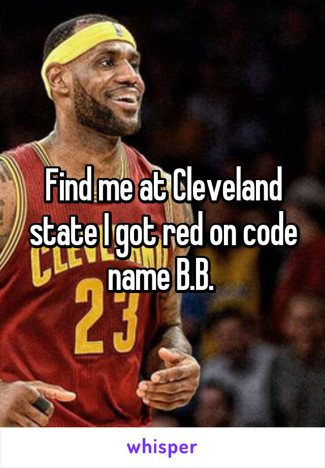 Find me at Cleveland state I got red on code name B.B.