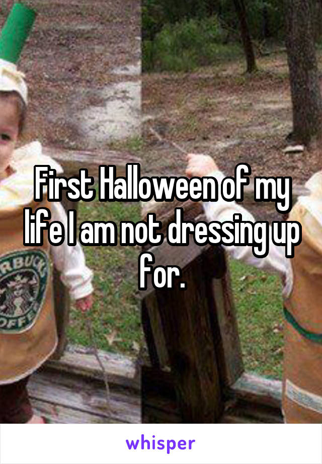First Halloween of my life I am not dressing up for.