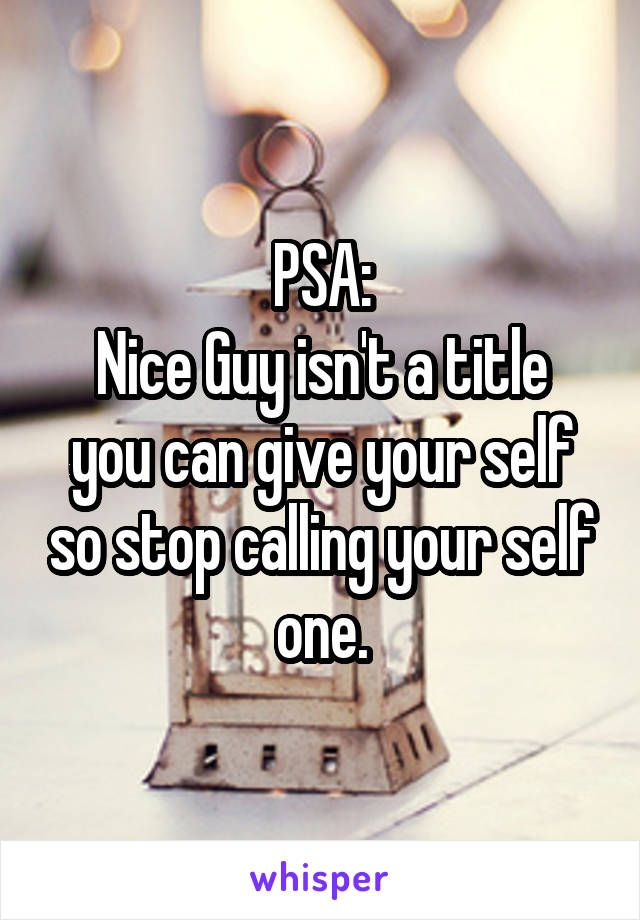 PSA: Nice Guy isn't a title you can give your self so stop calling your self one.