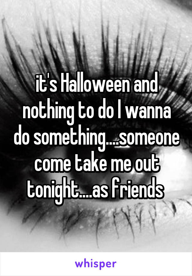 it's Halloween and nothing to do I wanna do something....someone come take me out tonight....as friends