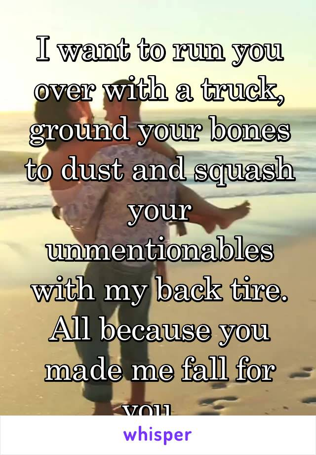 I want to run you over with a truck, ground your bones to dust and squash your unmentionables with my back tire. All because you made me fall for you...