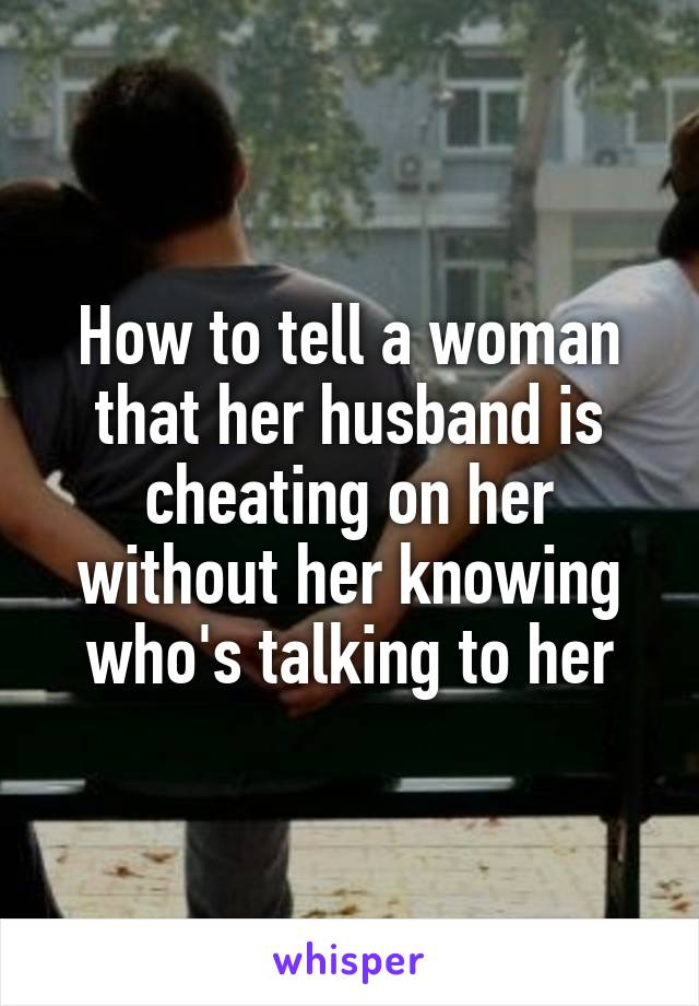 How to tell a woman that her husband is cheating on her without her knowing who's talking to her