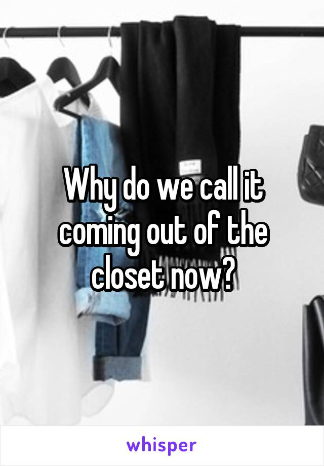 Why do we call it coming out of the closet now?
