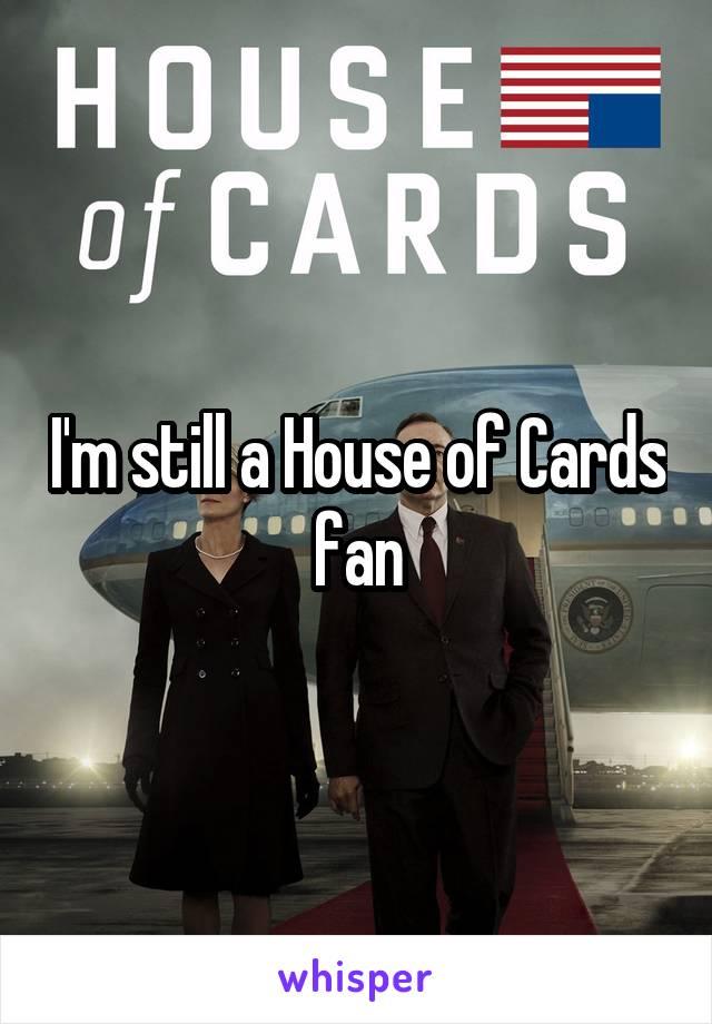 I'm still a House of Cards fan