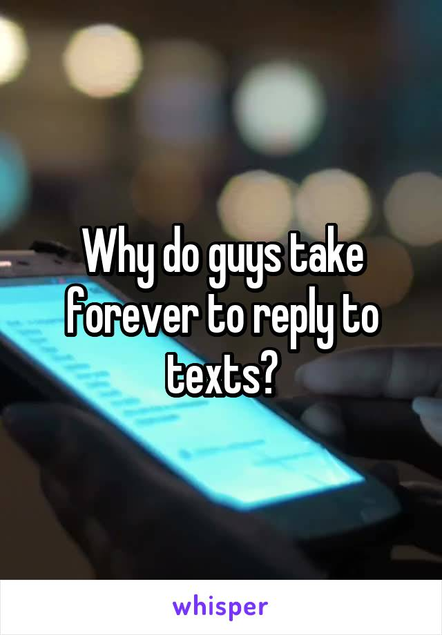 Why do guys take forever to reply to texts?