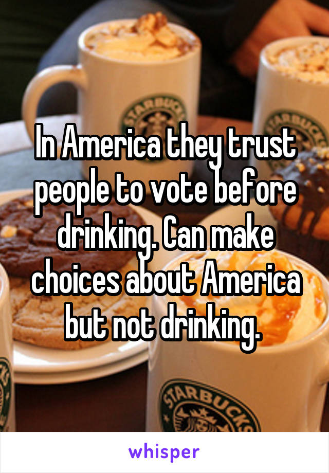 In America they trust people to vote before drinking. Can make choices about America but not drinking.