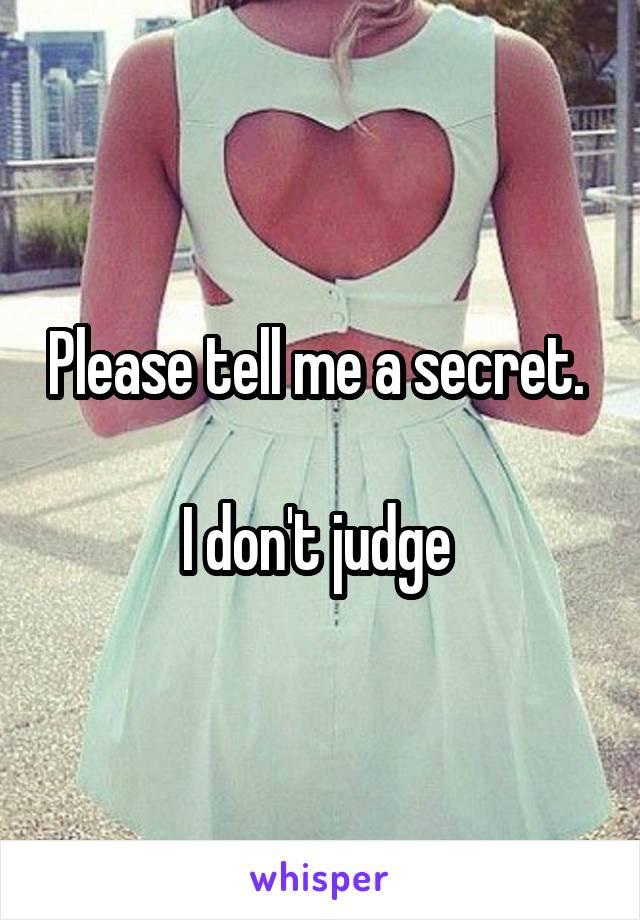 Please tell me a secret.   I don't judge