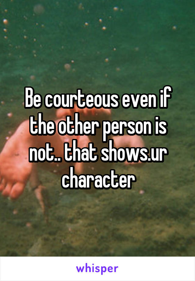 Be courteous even if the other person is not.. that shows.ur character