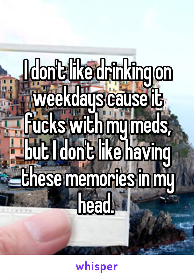 I don't like drinking on weekdays cause it fucks with my meds, but I don't like having these memories in my head.