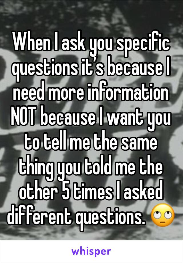 When I ask you specific questions it's because I need more information NOT because I want you to tell me the same thing you told me the other 5 times I asked different questions. 🙄