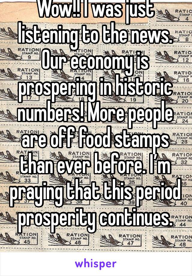 Wow!! I was just listening to the news. Our economy is prospering in historic numbers! More people are off food stamps than ever before. I'm praying that this period prosperity continues.