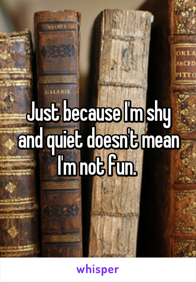 Just because I'm shy and quiet doesn't mean I'm not fun.