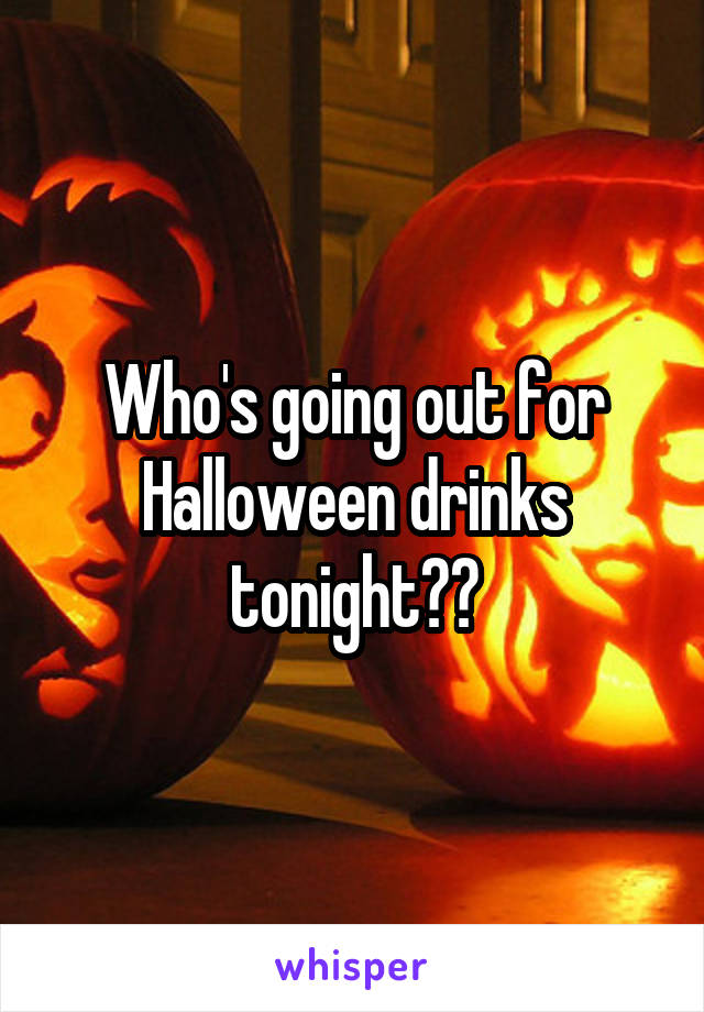Who's going out for Halloween drinks tonight??