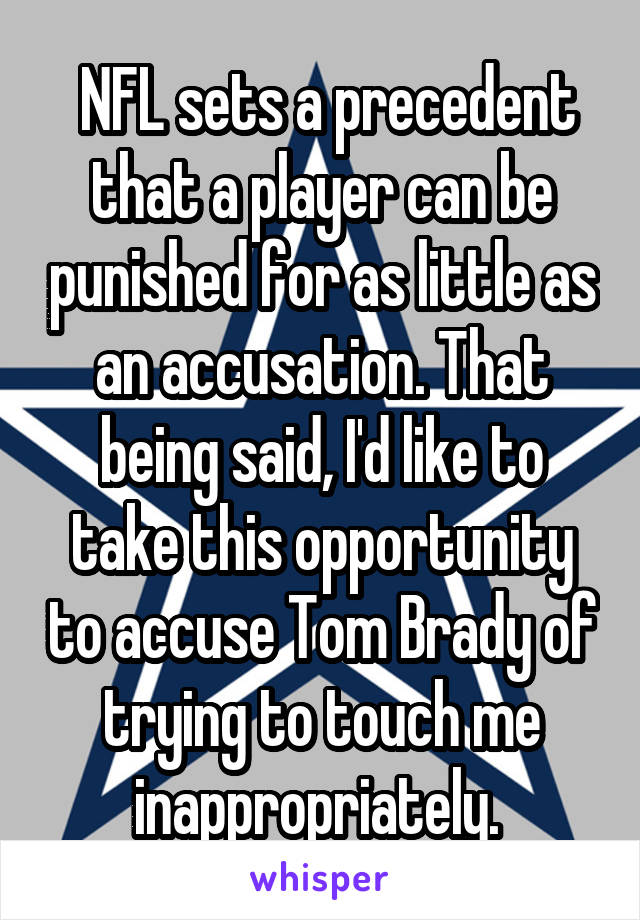 NFL sets a precedent that a player can be punished for as little as an accusation. That being said, I'd like to take this opportunity to accuse Tom Brady of trying to touch me inappropriately.