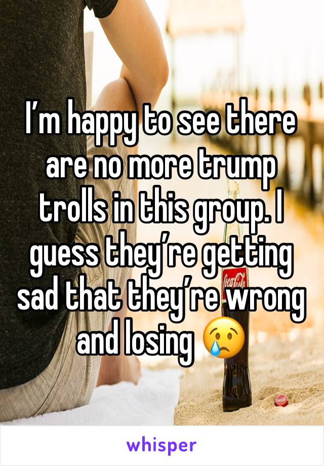 I'm happy to see there are no more trump trolls in this group. I guess they're getting sad that they're wrong and losing 😢
