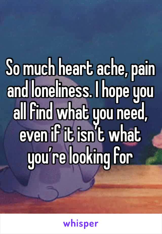 So much heart ache, pain and loneliness. I hope you all find what you need, even if it isn't what you're looking for