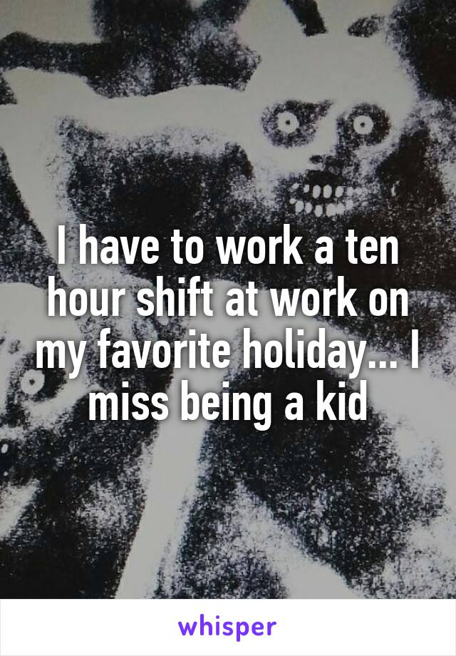 I have to work a ten hour shift at work on my favorite holiday... I miss being a kid