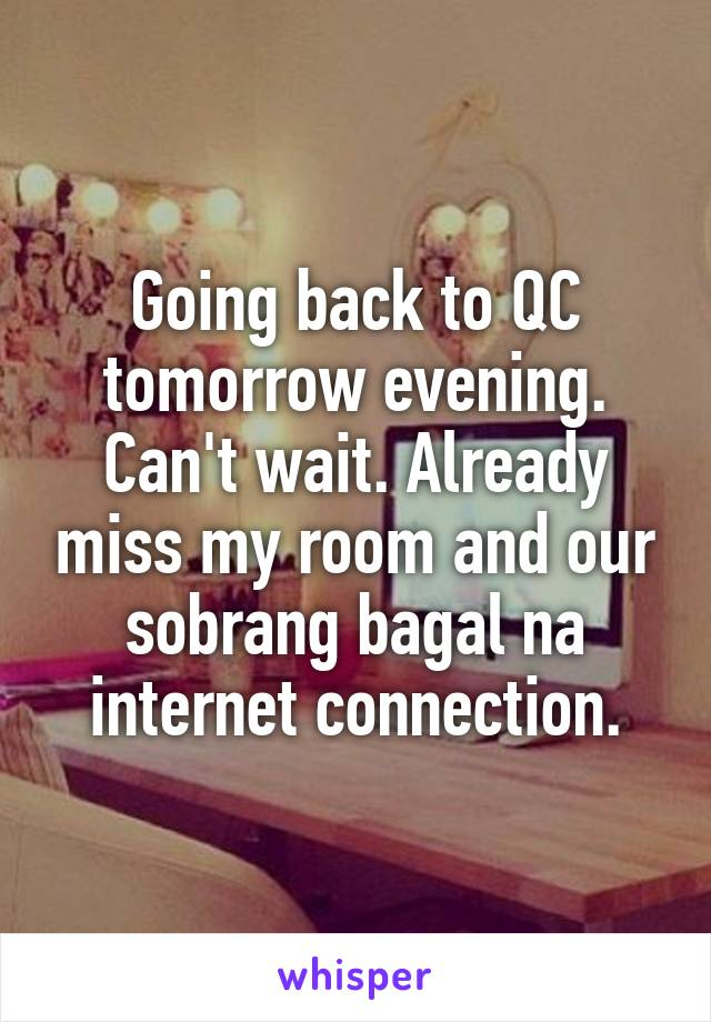 Going back to QC tomorrow evening. Can't wait. Already miss my room and our sobrang bagal na internet connection.