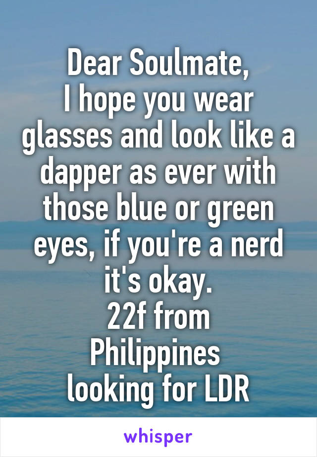 Dear Soulmate, I hope you wear glasses and look like a dapper as ever with those blue or green eyes, if you're a nerd it's okay. 22f from Philippines  looking for LDR