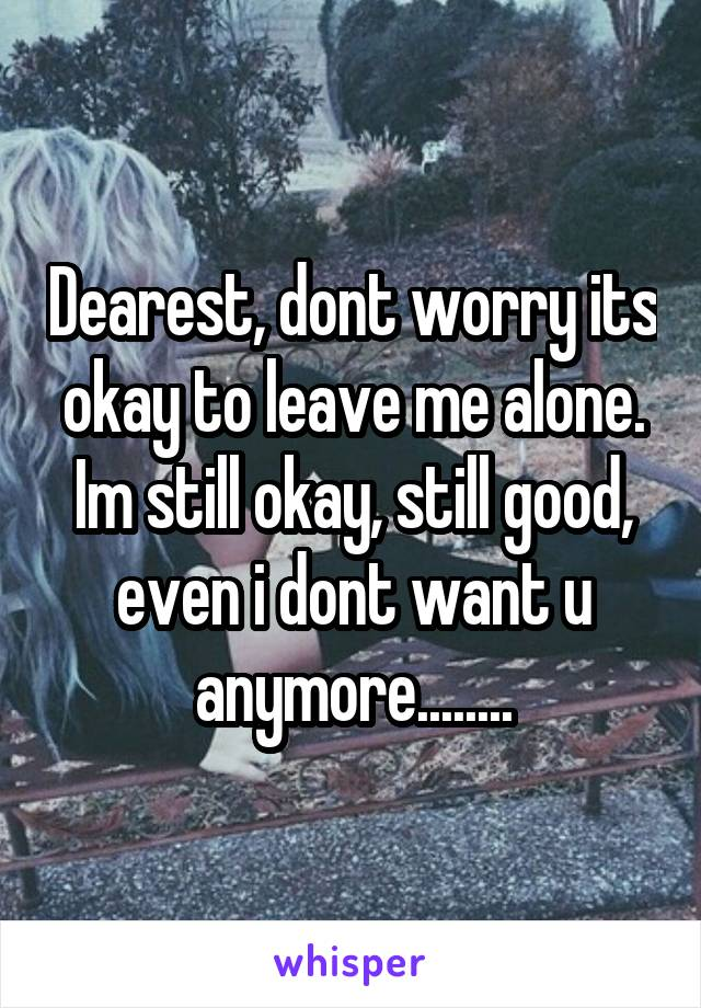 Dearest, dont worry its okay to leave me alone. Im still okay, still good, even i dont want u anymore........