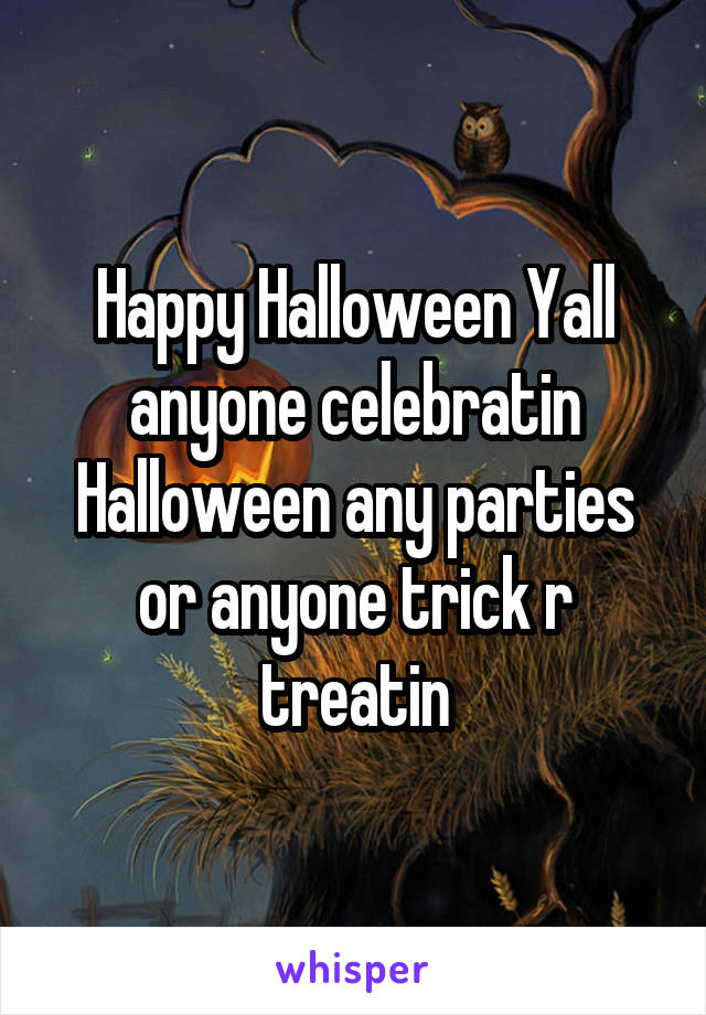 Happy Halloween Yall anyone celebratin Halloween any parties or anyone trick r treatin