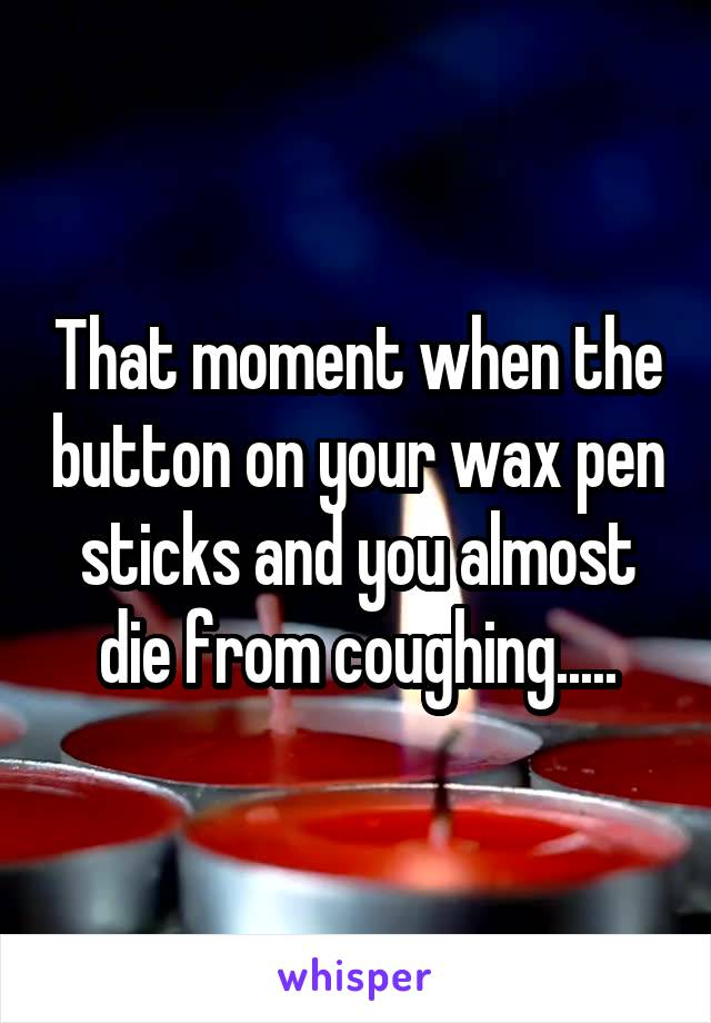 That moment when the button on your wax pen sticks and you almost die from coughing.....