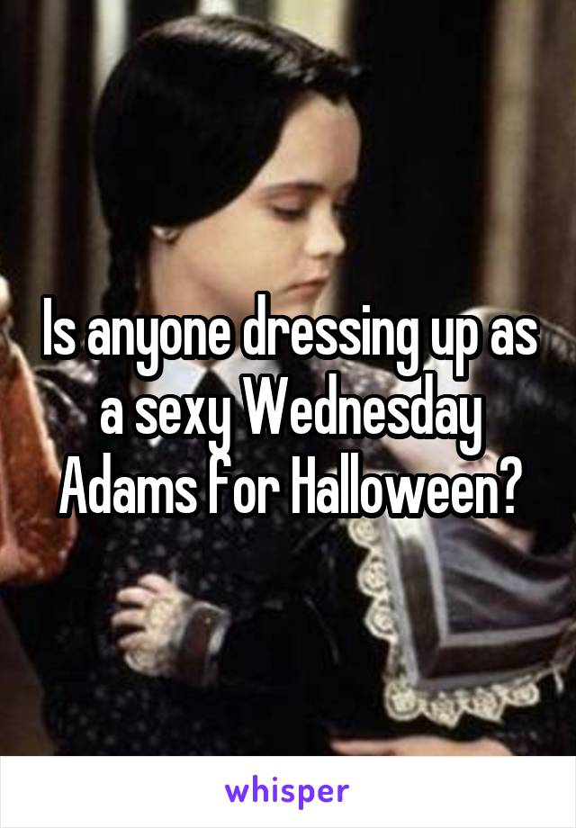 Is anyone dressing up as a sexy Wednesday Adams for Halloween?