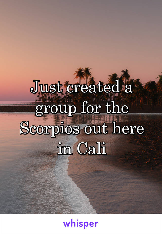 Just created a group for the Scorpios out here in Cali