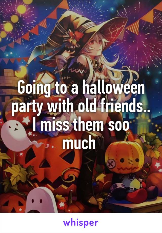 Going to a halloween party with old friends.. I miss them soo much