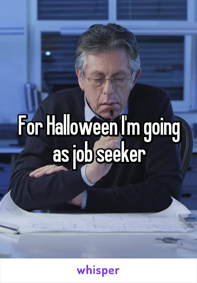 For Halloween I'm going as job seeker