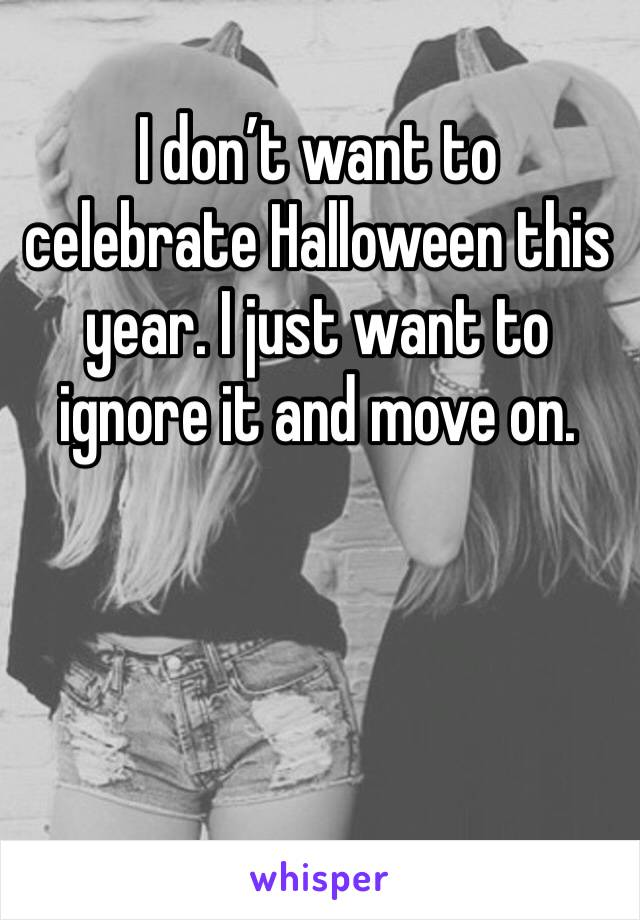 I don't want to celebrate Halloween this year. I just want to ignore it and move on.
