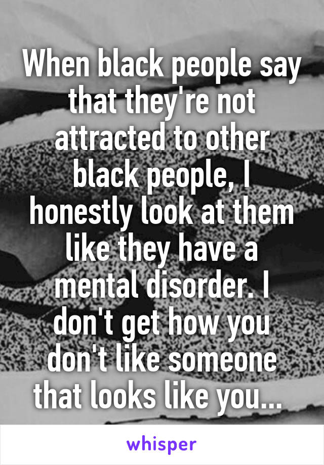 When black people say that they're not attracted to other black people, I honestly look at them like they have a mental disorder. I don't get how you don't like someone that looks like you...