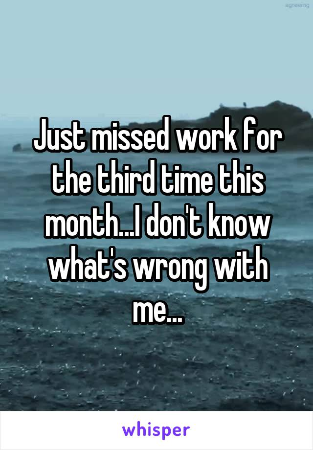 Just missed work for the third time this month...I don't know what's wrong with me...