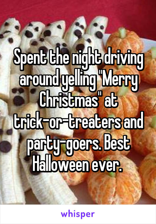 "Spent the night driving around yelling ""Merry Christmas"" at trick-or-treaters and party-goers. Best Halloween ever."