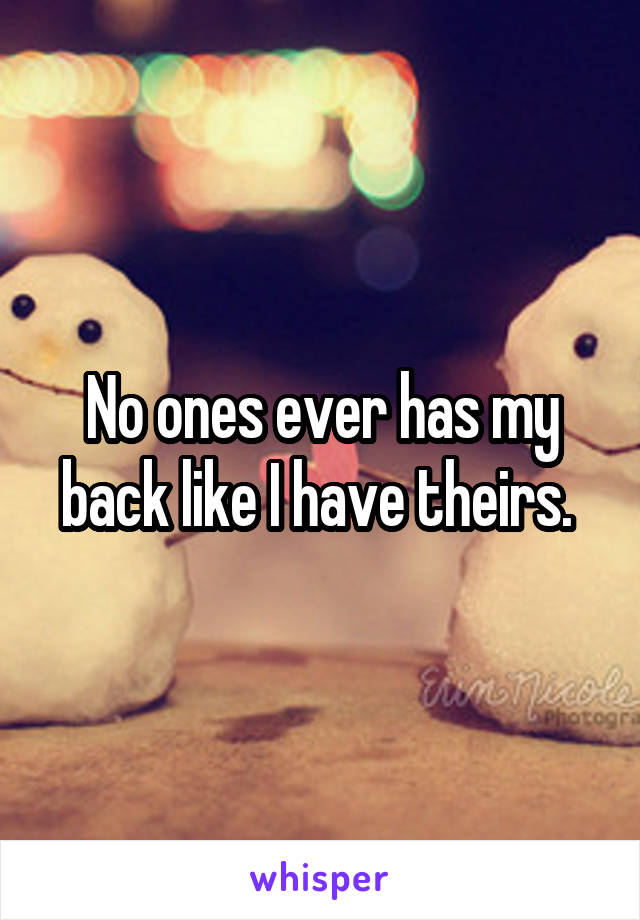 No ones ever has my back like I have theirs.