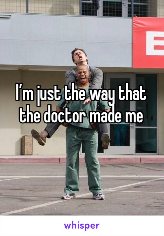 I'm just the way that the doctor made me