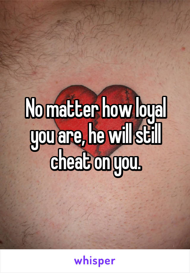 No matter how loyal you are, he will still cheat on you.