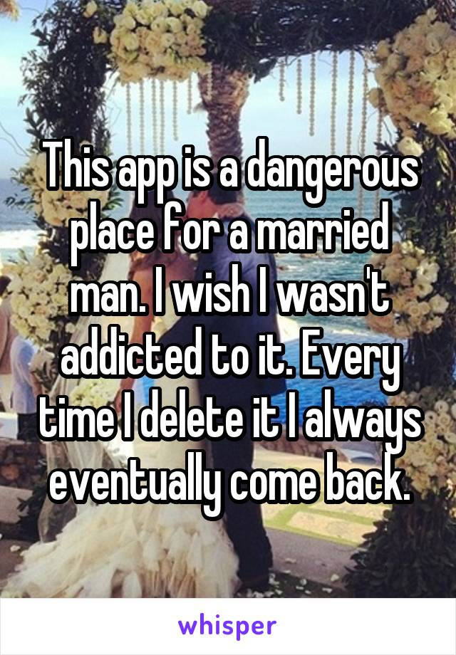 This app is a dangerous place for a married man. I wish I wasn't addicted to it. Every time I delete it I always eventually come back.