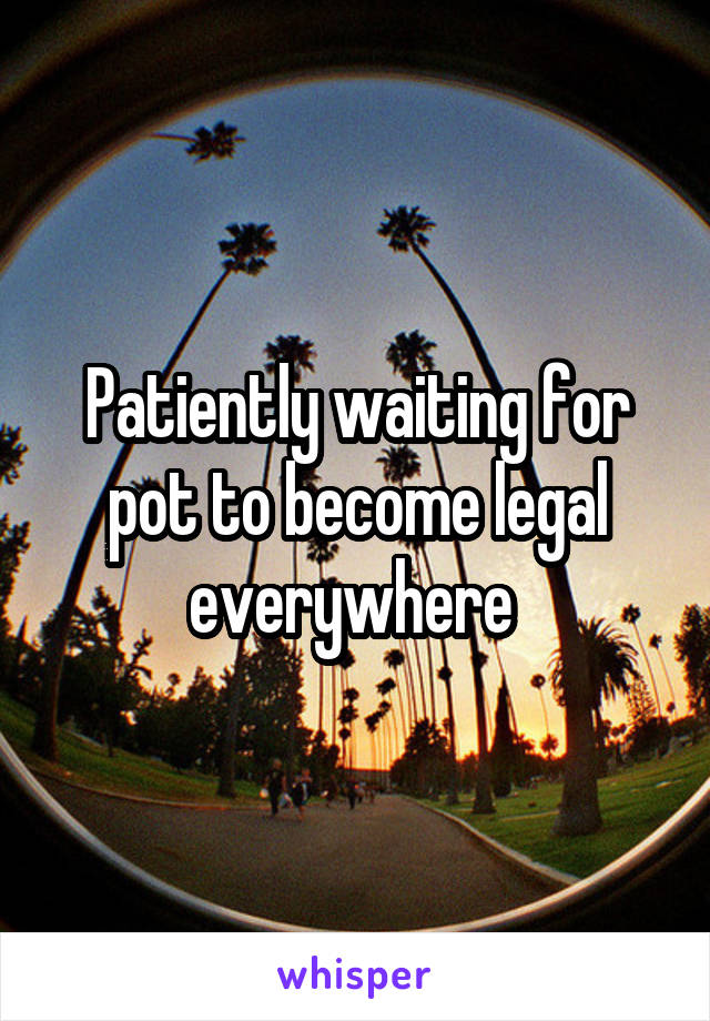 Patiently waiting for pot to become legal everywhere
