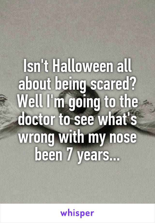 Isn't Halloween all about being scared? Well I'm going to the doctor to see what's wrong with my nose been 7 years...