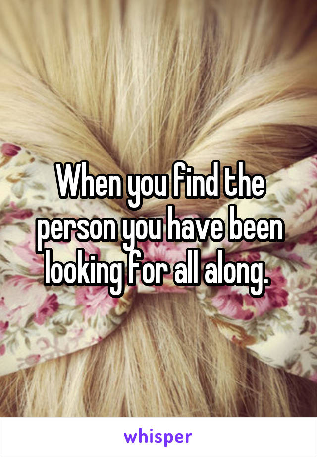 When you find the person you have been looking for all along.