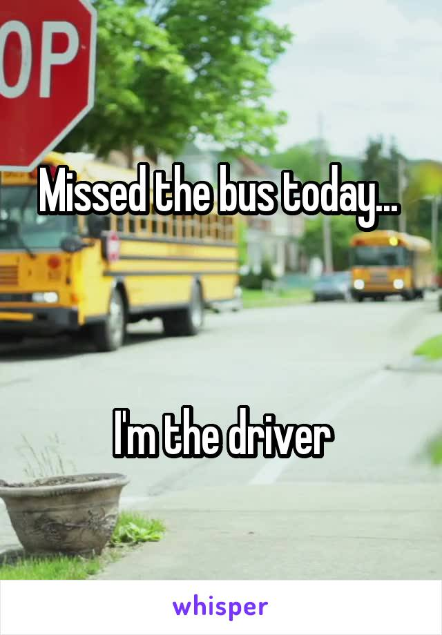 Missed the bus today...     I'm the driver