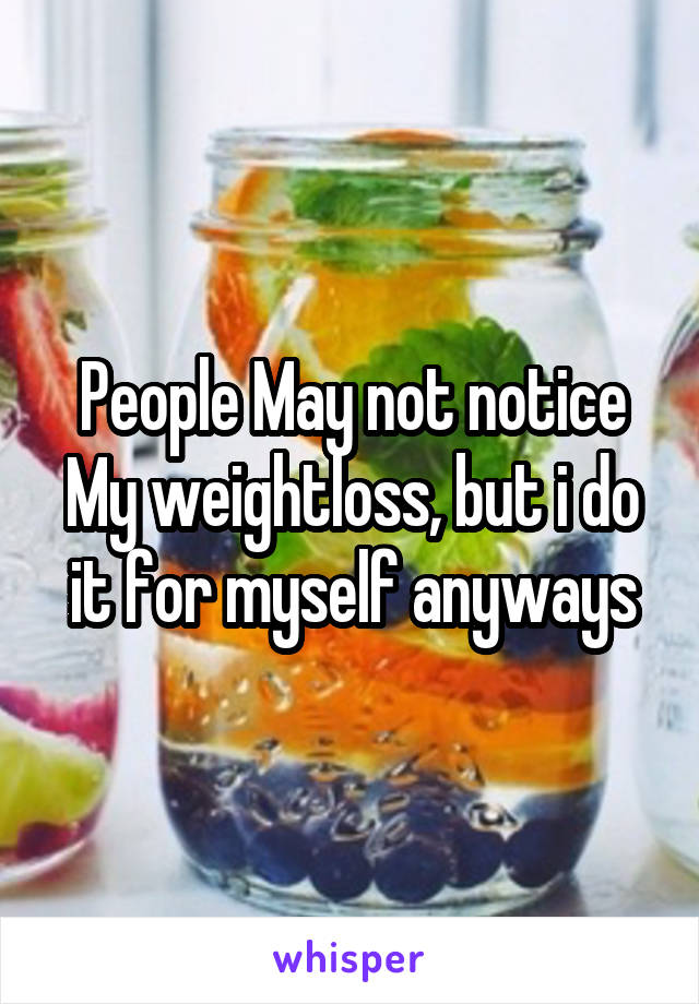 People May not notice My weightloss, but i do it for myself anyways