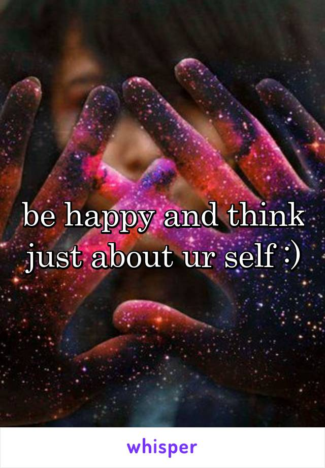 be happy and think just about ur self :)