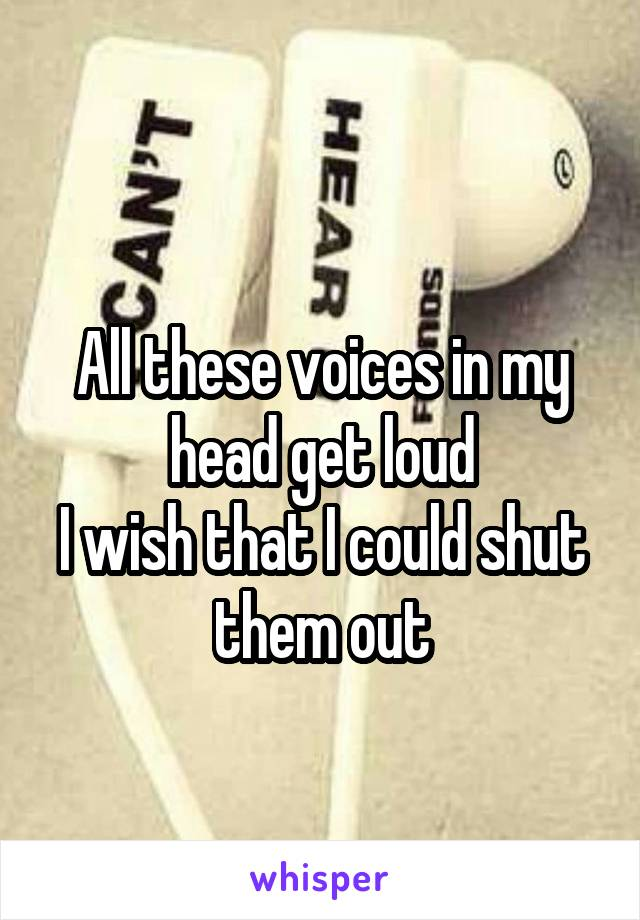 All these voices in my head get loud I wish that I could shut them out